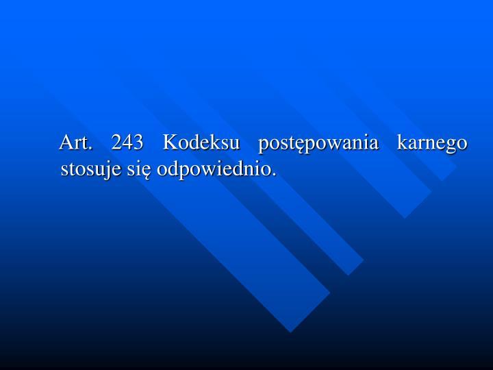 Art. 243 Kodeksu postpowania karnego stosuje si odpowiednio.