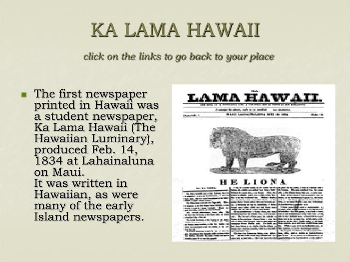 The first newspaper printed in Hawaii was a student newspaper, Ka Lama Hawaii (The Hawaiian Luminary), produced Feb. 14, 1834 at Lahainaluna on Maui.