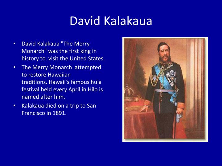 "David Kalakaua ""The Merry Monarch"" was the first king in history to  visit the United States."