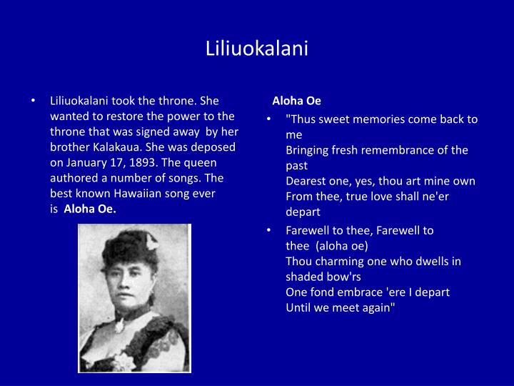 Liliuokalani took the throne. She wanted to restore the power to the throne that was signed away  by her brother Kalakaua. She was deposed on January 17, 1893. The queen authored a number of songs. The best known Hawaiian song ever is