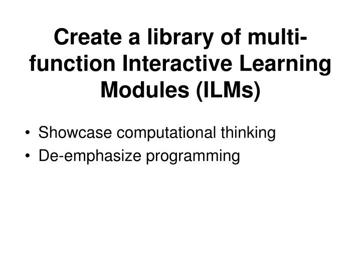 Create a library of multi-function Interactive Learning Modules (ILMs)