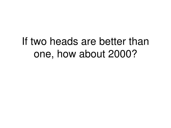 If two heads are better than one, how about 2000?