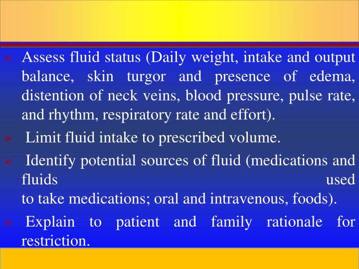 Assess fluid status (Daily weight, intake and output balance, skin turgor and presence of edema, distention of neck veins, blood pressure, pulse rate, and rhythm, respiratory rate and effort).