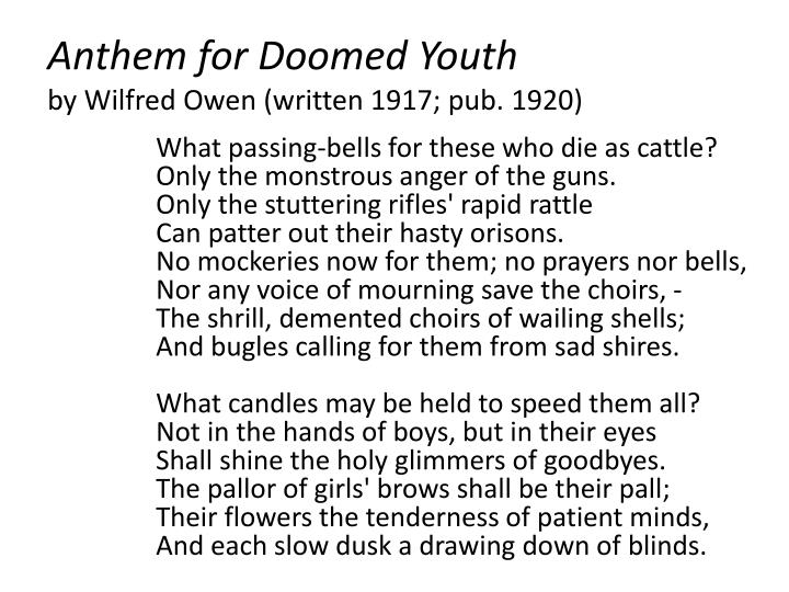 anthem for doomed youth by wilfred Anthem for doomed youth by wilfred owen begins in its octet with a rhetorical note where soldiers are said to die like cows with no one paying much attention to it what follows is a remarkable play of sound symbolism, imagery and personifications where the fate of the youth is decided at the mercy of guns and the sestet ends in melancholy as .