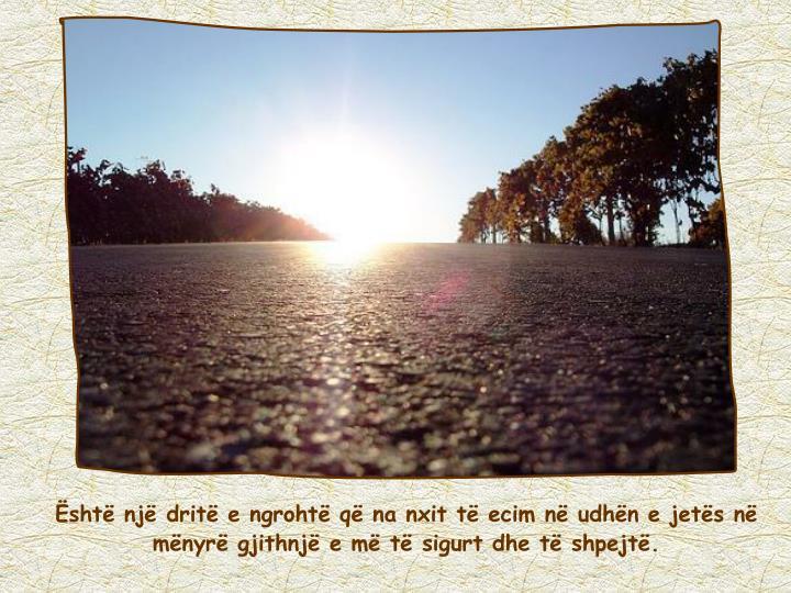 Është një dritë e ngrohtë që na nxit të ecim në udhën e jetës në mënyrë gjithnjë e më të sigurt dhe të shpejtë.