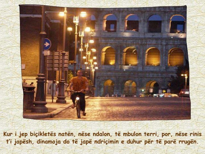 Kur i jep biçikletës natën, nëse ndalon, të mbulon terri, por, nëse rinis t'i japësh, dinamoja do të japë ndriçimin e duhur për të parë rrugën.