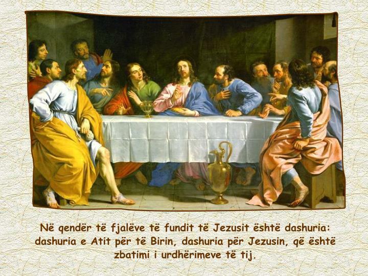 Në qendër të fjalëve të fundit të Jezusit është dashuria: dashuria e Atit për të Birin, dashuria për Jezusin, që është zbatimi i urdhërimeve të tij.