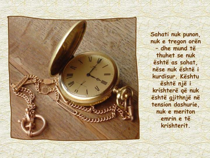 Sahati nuk punon, nuk e tregon orën – dhe mund të thuhet se nuk është as sahat, nëse nuk është i kurdisur. Kështu është një i krishterë që nuk është gjithnjë në tension dashurie, nuk e meriton emrin e të krishterit.