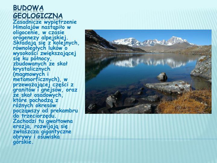 Zasadnicze wypiętrzenie Himalajów nastąpiło w oligocenie, w czasie orogenezy alpejskiej. Składają się z kolejnych, równoległych luków o wysokości zwiększającej się ku północy, zbudowanych ze skał krystalicznych (magmowych i metamorficznych), w przeważającej części z granitów i gnejsów, oraz ze skał osadowych, które pochodzą z różnych okresów począwszy od prekambru do trzeciorzędu. Zachodzi tu gwałtowna erozja, rozwijają się zwłaszcza gigantyczne obrywy i osuwiska górskie.