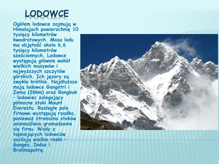 Ogółem lodowce zajmują w Himalajach powierzchnię 10 tysięcy kilometrów kwadratowych. Masa lodu ma objętość około 6,6 tysięcy kilometrów sześciennych. Lodowce występują głównie wokół wielkich masywów i najwyższych szczytów górskich. Ich jęzory są zwykle krótkie. Najdłuższe mają lodowce