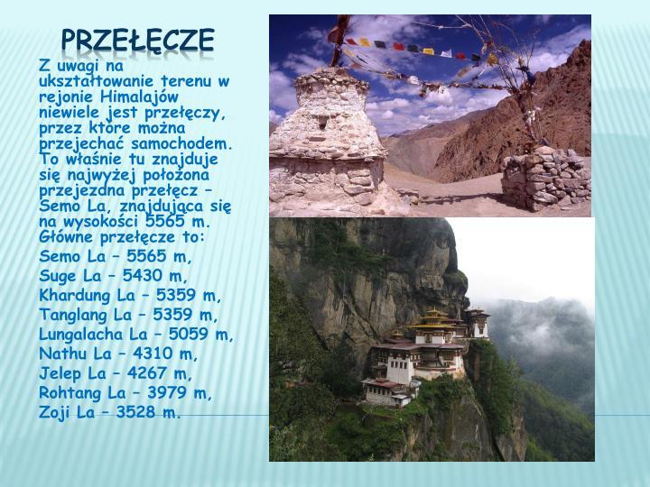 Z uwagi na ukształtowanie terenu w rejonie Himalajów niewiele jest przełęczy, przez które można przejechać samochodem. To właśnie tu znajduje się najwyżej położona przejezdna przełęcz –