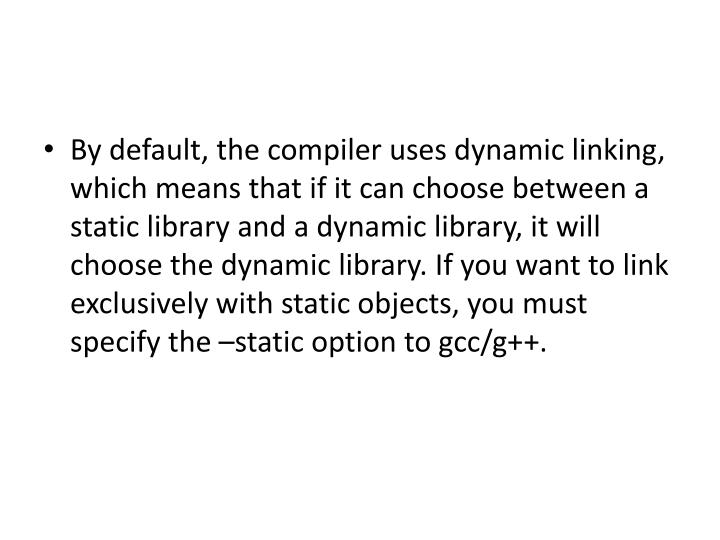 By default, the compiler uses dynamic linking, which means that if it can choose between a static library and a dynamic library, it will choose the dynamic library. If you want to link exclusively with static objects, you must specify the –static option to