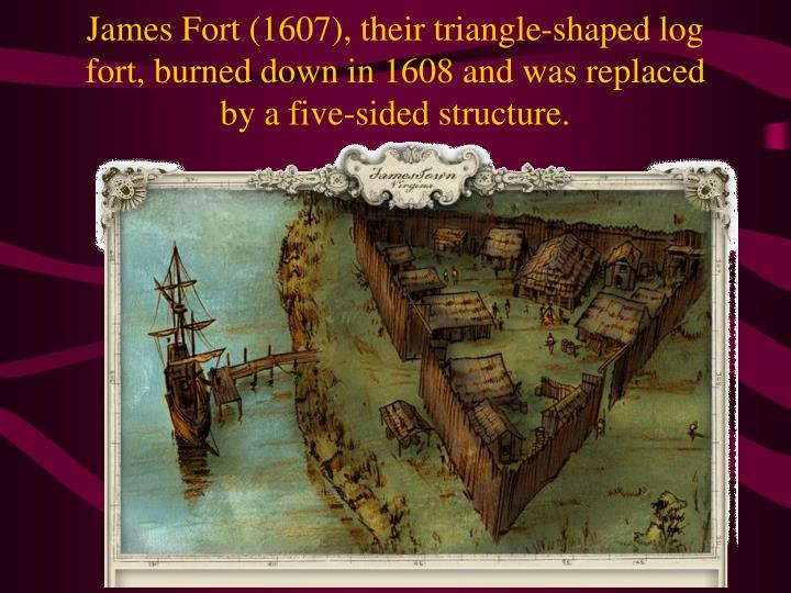 James Fort (1607), their triangle-shaped log fort, burned down in 1608 and was replaced by a five-sided structure.