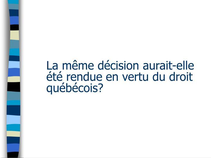 La même décision aurait-elle été rendue en vertu du droit québécois?