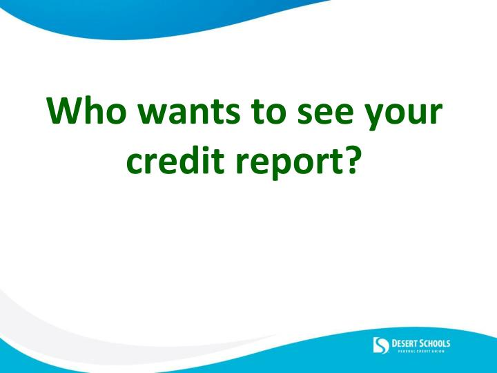 Who wants to see your credit report?