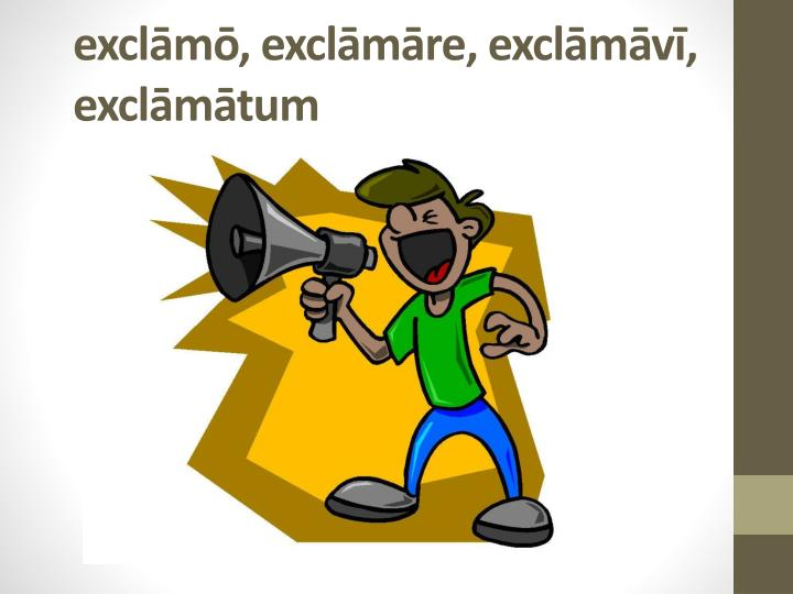 exclāmō, exclāmāre, exclāmāvī, exclāmātum