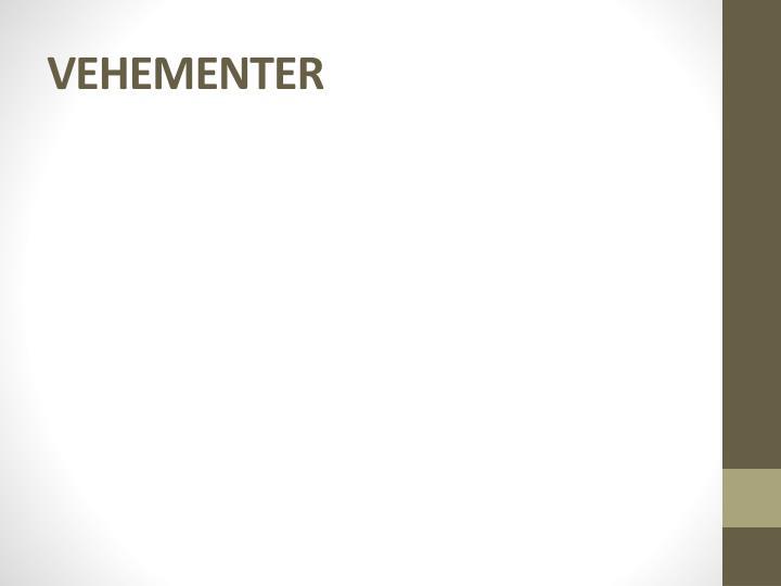 VEHEMENTER
