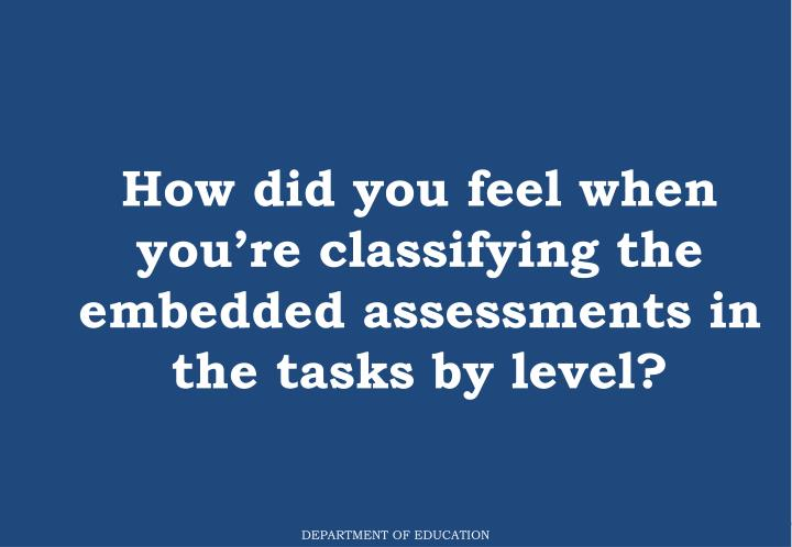 How did you feel when you're classifying the embedded assessments in the tasks by level?