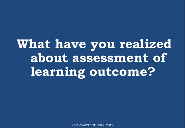 What have you realized about assessment of learning outcome?