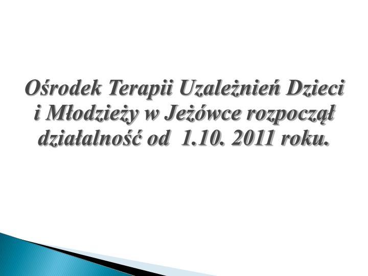 Ośrodek Terapii Uzależnień Dzieci i Młodzieży w Jeżówce rozpoczął działalność od  1.10. 2011 roku.