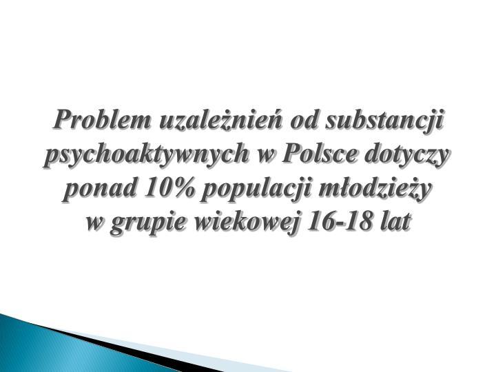 Problem uzależnień od substancji psychoaktywnych w Polsce dotyczy ponad 10% populacji młodzieży             w grupie wiekowej 16-18 lat