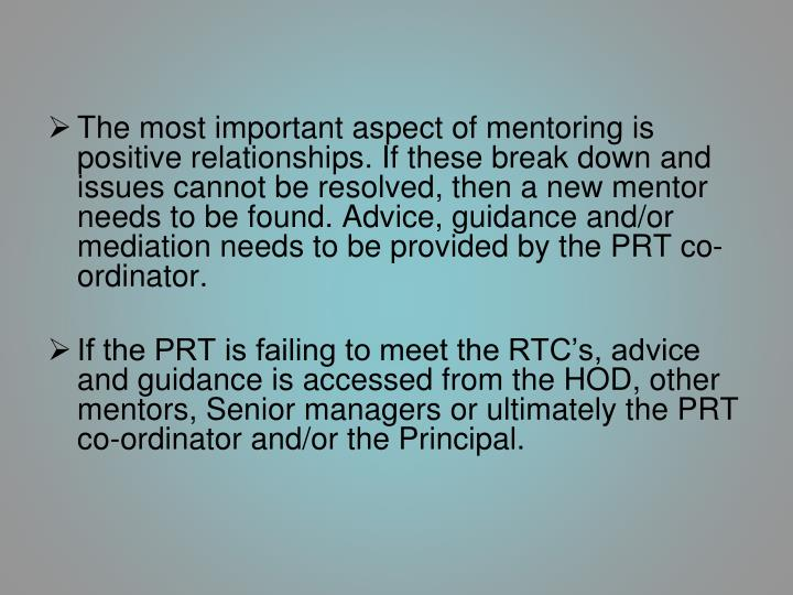 The most important aspect of mentoring is positive relationships. If these break down and issues cannot be resolved, then a new mentor needs to be found. Advice, guidance and/or mediation needs to be provided by the PRT co-ordinator.