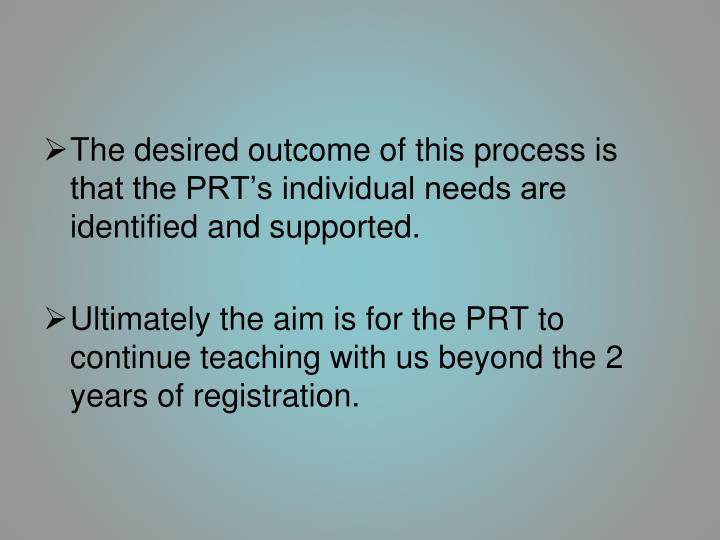 The desired outcome of this process is that the PRT's individual needs are identified and supported.
