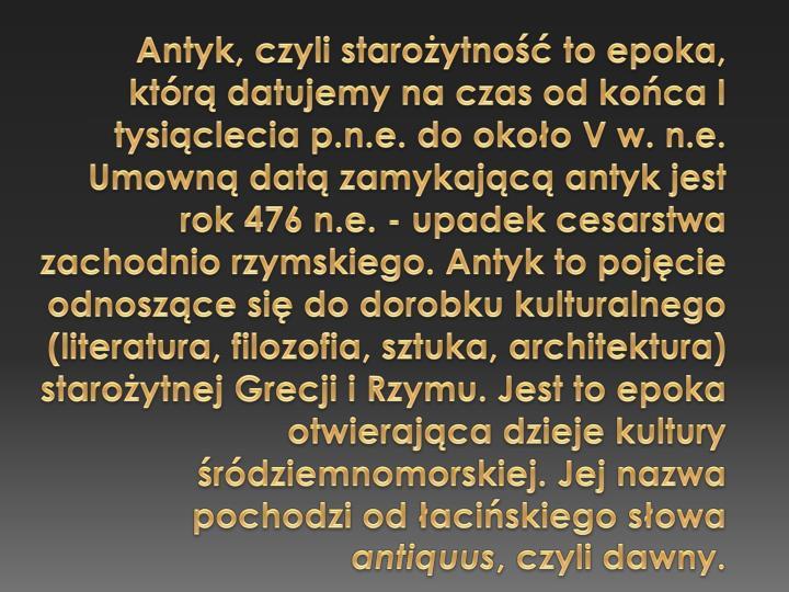 Antyk, czyli staroytno to epoka, ktr datujemy na czas od koca I tysiclecia p.n.e. do okoo V w. n.e. Umown dat zamykajc antyk jest rok 476 n.e. - upadek cesarstwa zachodnio rzymskiego. Antyk to pojcie odnoszce si do dorobku kulturalnego (literatura, filozofia, sztuka, architektura) staroytnej Grecji i Rzymu. Jest to epoka otwierajca dzieje kultury rdziemnomorskiej. Jej nazwa pochodzi od aciskiego sowa