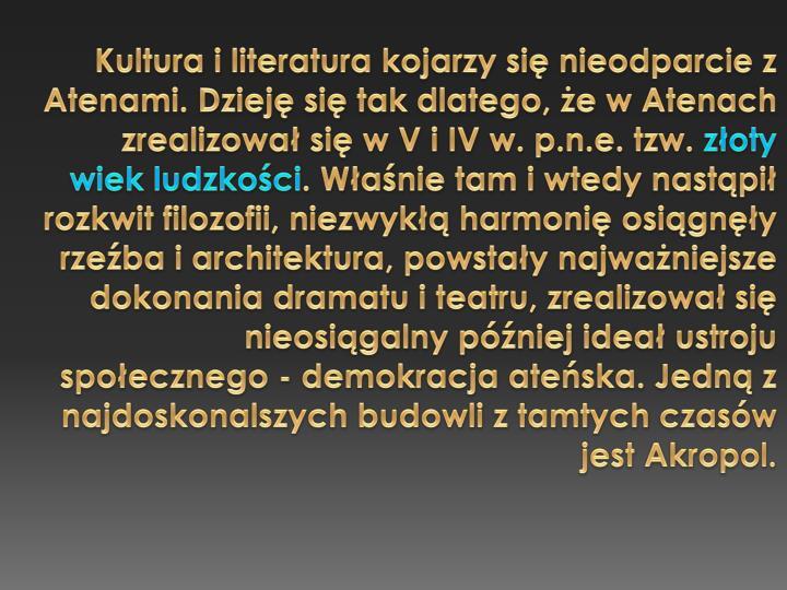 Kultura i literatura kojarzy si nieodparcie z Atenami. Dziej si tak dlatego, e w Atenach zrealizowa si w V i IV w. p.n.e. tzw.