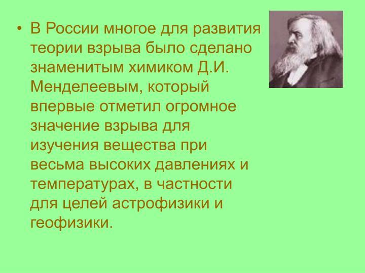 В России многое для развития теории взрыва было сделано знаменитым химиком Д.И. Менделеевым, который впервые отметил огромное значение взрыва для изучения вещества при весьма высоких давлениях и температурах, в частности для целей астрофизики и геофизики.