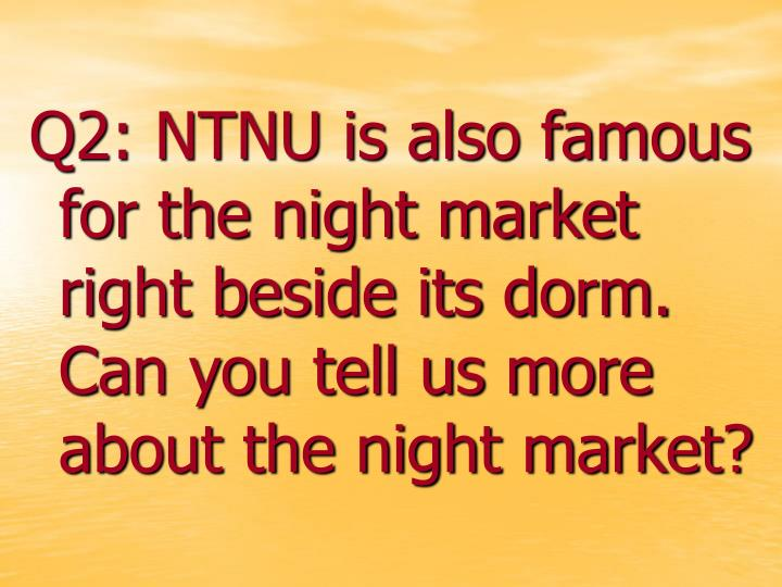 Q2: NTNU is also famous for the night market right beside its dorm. Can you tell us more about the night market?