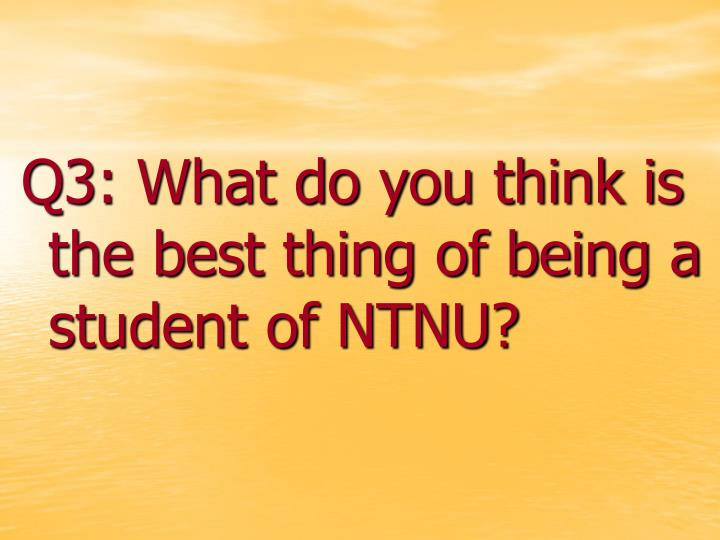 Q3: What do you think is the best thing of being a student of NTNU?