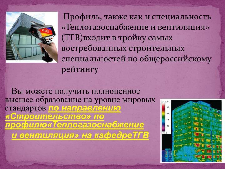 Профиль, также как и специальность «Теплогазоснабжение и вентиляция»  (ТГВ)входит в тройку самых востребованных строительных специальностей по общероссийскому рейтингу