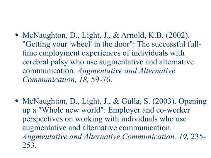 "McNaughton, D., Light, J., & Arnold, K.B. (2002). ""Getting your 'wheel' in the door"": The successful full-time employment experiences of individuals with cerebral palsy who use augmentative and alternative communication."