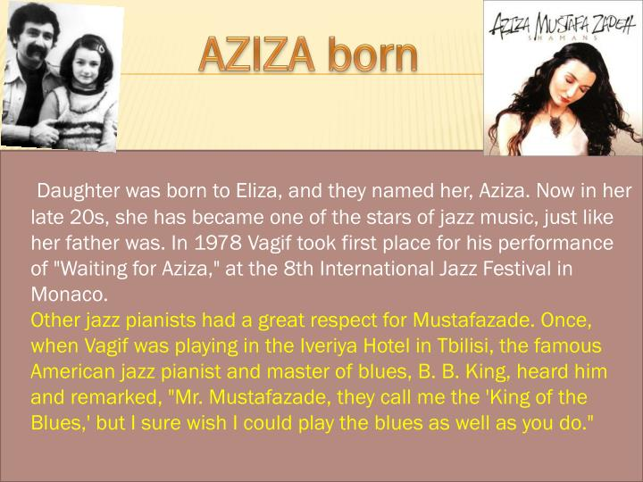 "Daughter was born to Eliza, and they named her, Aziza. Now in her late 20s, she has became one of the stars of jazz music, just like her father was. In 1978 Vagif took first place for his performance of ""Waiting for Aziza,"" at the 8th International Jazz Festival in Monaco."