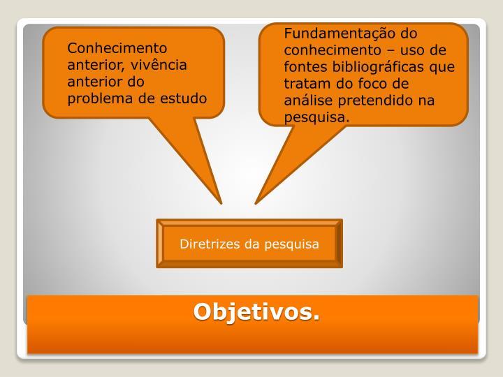 Fundamentação do conhecimento – uso de fontes bibliográficas que tratam do foco de análise pretendido na pesquisa.