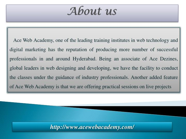 Ace Web Academy, one of the leading training institutes in web technology and digital marketing has the reputation of producing more number of successful professionals in and around Hyderabad. Being an associate of Ace Dezines, global leaders in web designing and developing, we have the facility to conduct the classes under the guidance of industry professionals. Another added feature of Ace Web Academy is that we are offering practical sessions on live projects