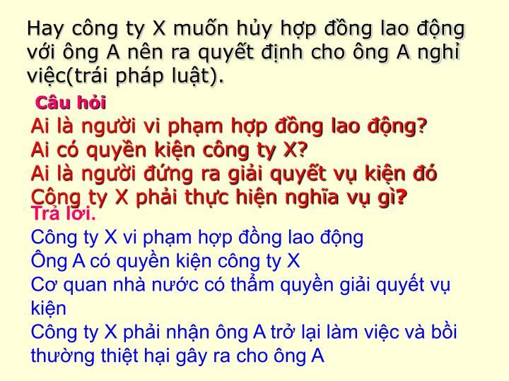 Hay cng ty X mun hy hp ng lao ng vi ng A nn ra quyt nh cho ng A ngh vic(tri php lut).