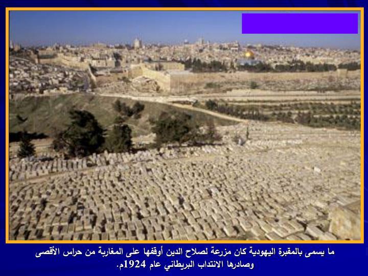 ما يسمى بالمقبرة اليهودية كان مزرعة لصلاح الدين أوقفها على المغاربة من حراس الأقصى وصادرها الانتداب البريطاني عام 1924م.