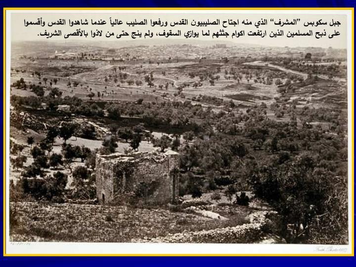 """جبل سكوبس """"المشرف"""" الذي منه اجتاح الصليبيون القدس ورفعوا الصليب عالياً عندما شاهدوا القدس وأقسموا على ذبح المسلمين الذين ارتفعت اكوام جثثهم لما يوازي السقوف، ولم ينج حتى من لاذوا بالأقصى الشريف."""