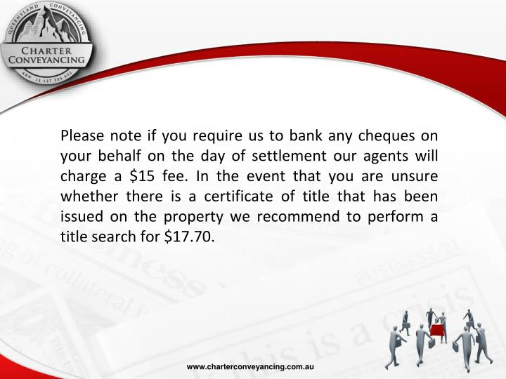 Please note if you require us to bank any