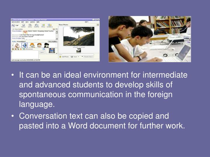 It can be an ideal environment for intermediate and advanced students to develop skills of spontaneous communication in the foreign language.