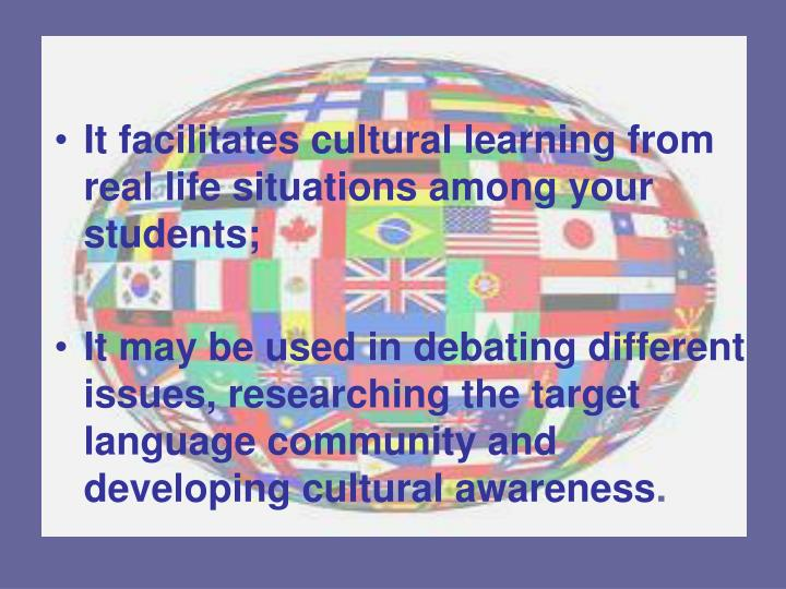 It facilitates cultural learning from real life situations among your students;