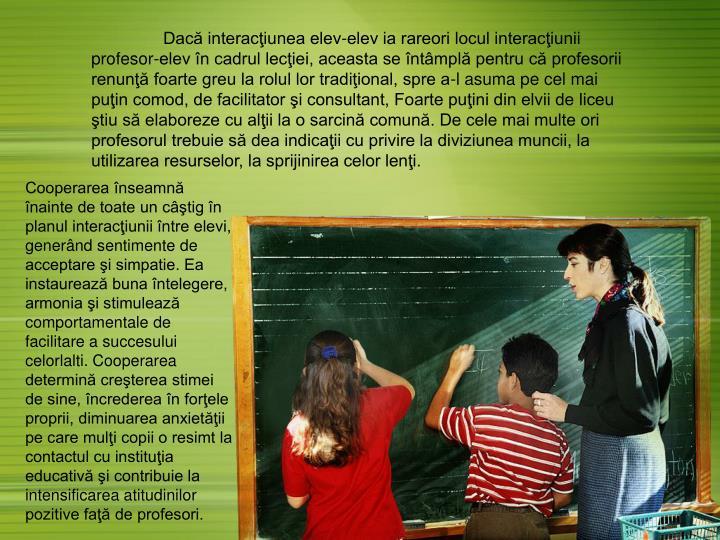 Dacă interacţiunea elev-elev ia rareori locul interacţiunii profesor-elev în cadrul lecţiei, aceasta se întâmplă pentru că profesorii renunţă foarte greu la rolul lor tradiţional, spre a-l asuma pe cel mai puţin comod, de facilitator şi consultant, Foarte puţini din elvii de liceu ştiu să elaboreze cu alţii la o sarcină comună. De cele mai multe ori profesorul trebuie să dea indicaţii cu privire la diviziunea muncii, la utilizarea resurselor, la sprijinirea celor lenţi.