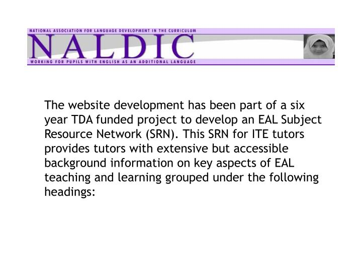 The website development has been part of a six year TDA funded project to develop an EAL Subject Resource Network (SRN). This SRN for ITE tutors provides tutors with extensive but accessible background information on key aspects of EAL teaching and learning grouped under the following headings: