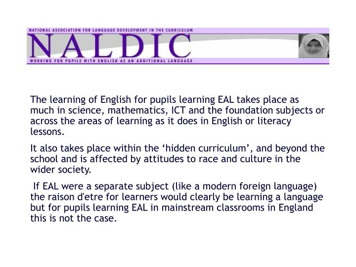The learning of English for pupils learning EAL takes place as much in science, mathematics, ICT and the foundation subjects or across the areas of learning as it does in English or literacy lessons.