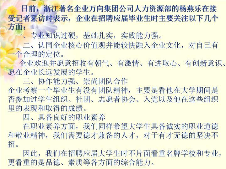 日前,浙江著名企业万向集团公司人力资源部的杨燕乐在接受记者采访时表示,企业在招聘应届毕业生时主要关注以下几个方面: