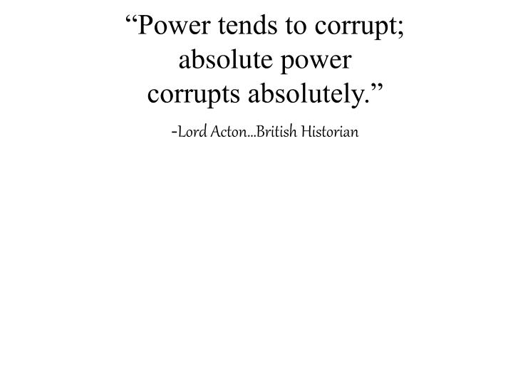"""""""Power tends to corrupt;"""