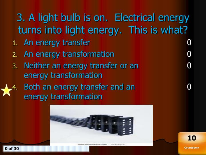 3. A light bulb is on.  Electrical energy turns into light energy.  This is what?