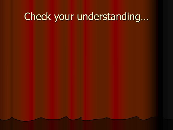 Check your understanding…